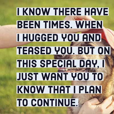 I know there have been times. When I hugged you and teased you. But on this special day, I just want you to know that I plan to continue.