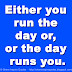 Either you run the day or, or the day runs you.