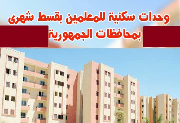 وحدات سكنية للمعلمين بمحافظات الجمهورية بقسط شهرى مناسب لرواتب المعلمين وفائدة منخفضة