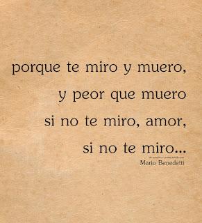 """""""Porque te miro y muero, y peor que muero si no te miro, amor, si no te miro."""" Mario Benedetti"""