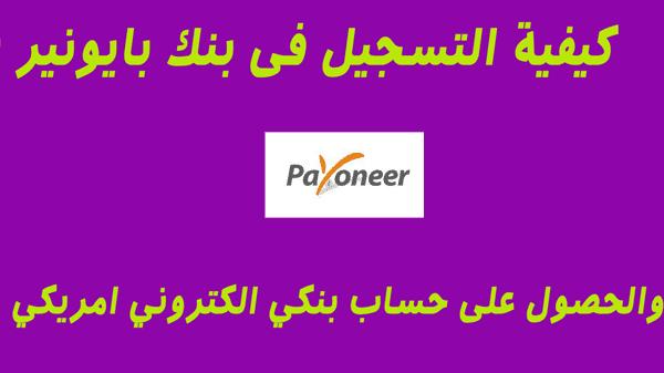 كيفية التسجيل فى بنك بايونير payoneer والحصول على حساب بنكي الكتروني امريكي