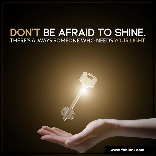 Don't Be Afraid To Shine, There is always someone who needs your light.