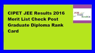 CIPET JEE Results 2016 Merit List Check Post Graduate Diploma Rank Card