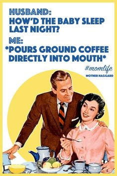 How did the baby sleep last night? Me: Pours ground coffee directly into mouth.