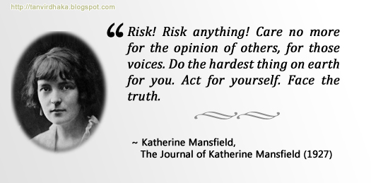 """Risk! Risk anything! Care no more for the opinion of others, for those voices. Do the hardest thing on earth for you. Act for yourself. Face the truth."" ~ Katherine Mansfield, The Journal of Katherine Mansfield (1927)"