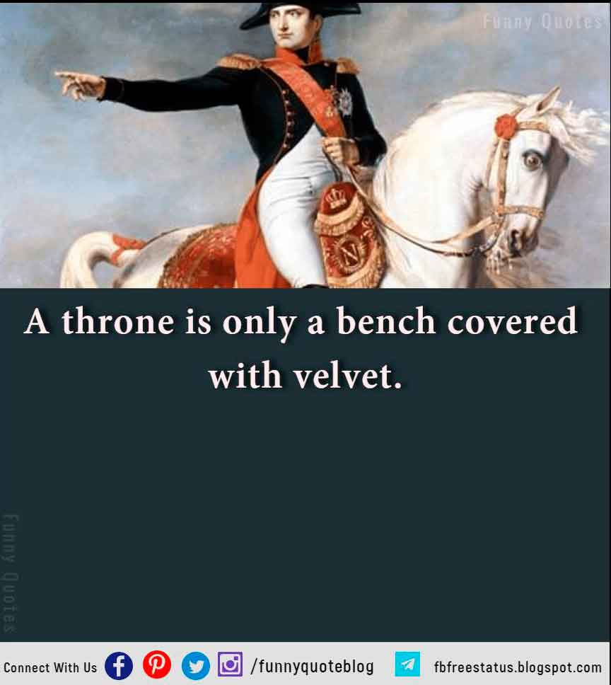 A throne is only a bench covered with velvet.