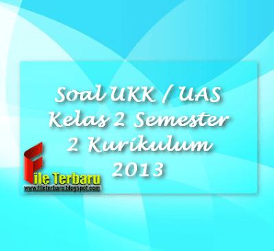 Soal UKK / UAS Kelas 2 Semester 2 Kurikulum 2013