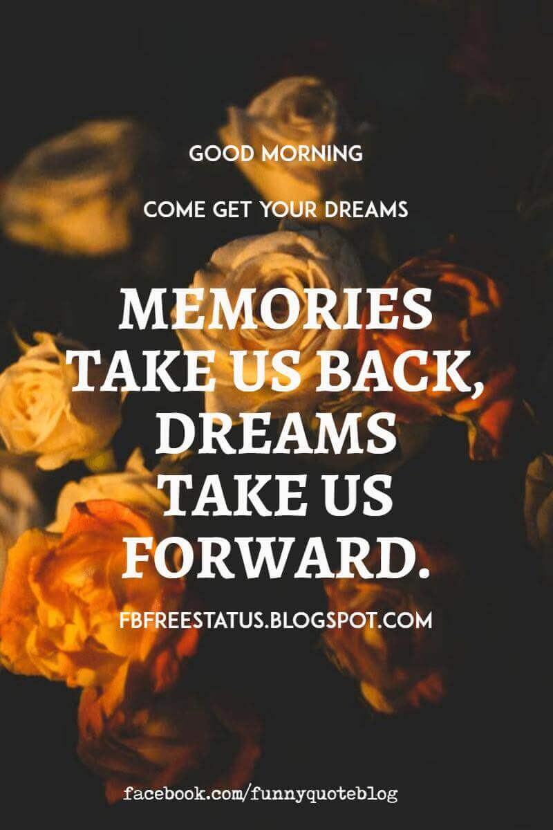 Good Morning, Come get your dreams memorises take us back, dreams take us forward. Have a great Day.