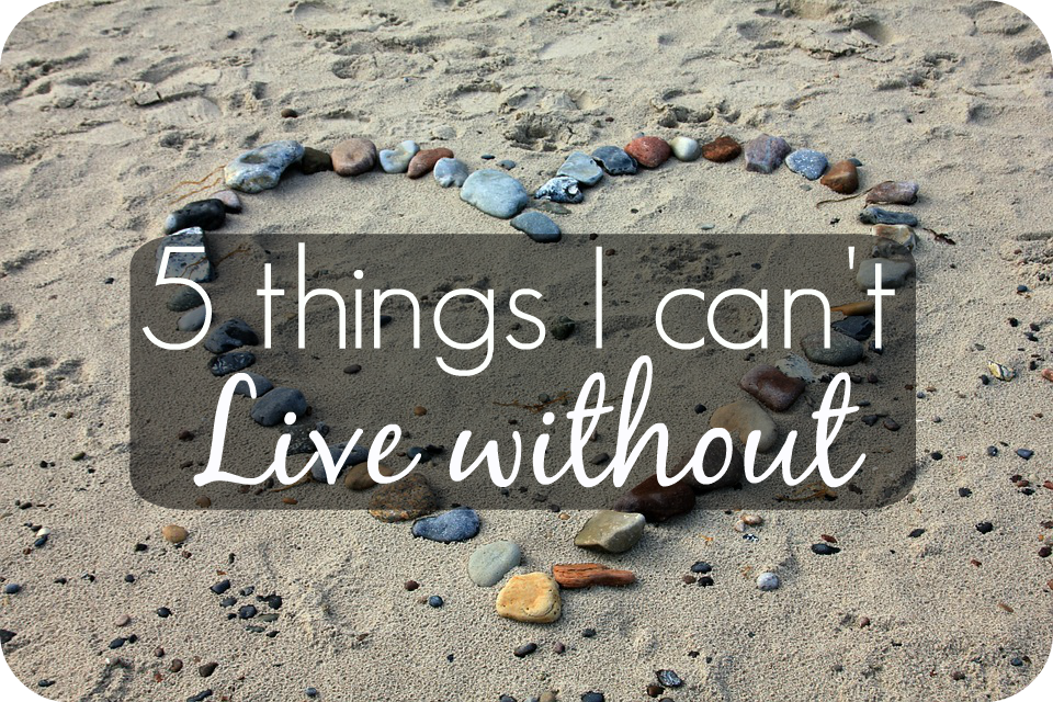 6 Things YOU Can't Live Without…