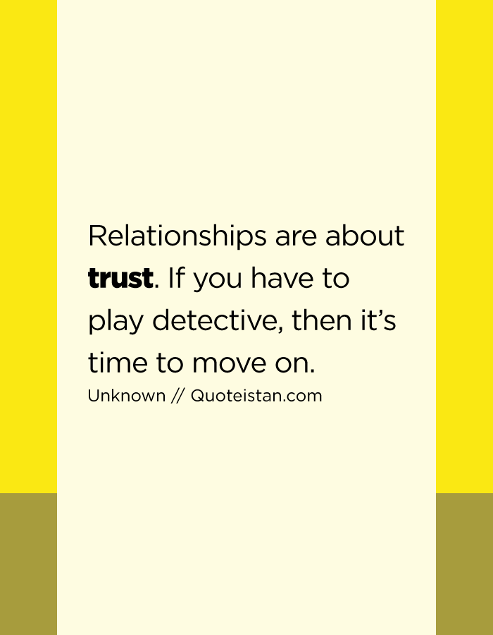 Relationships are about trust. If you have to play detective, then it's time to move on.