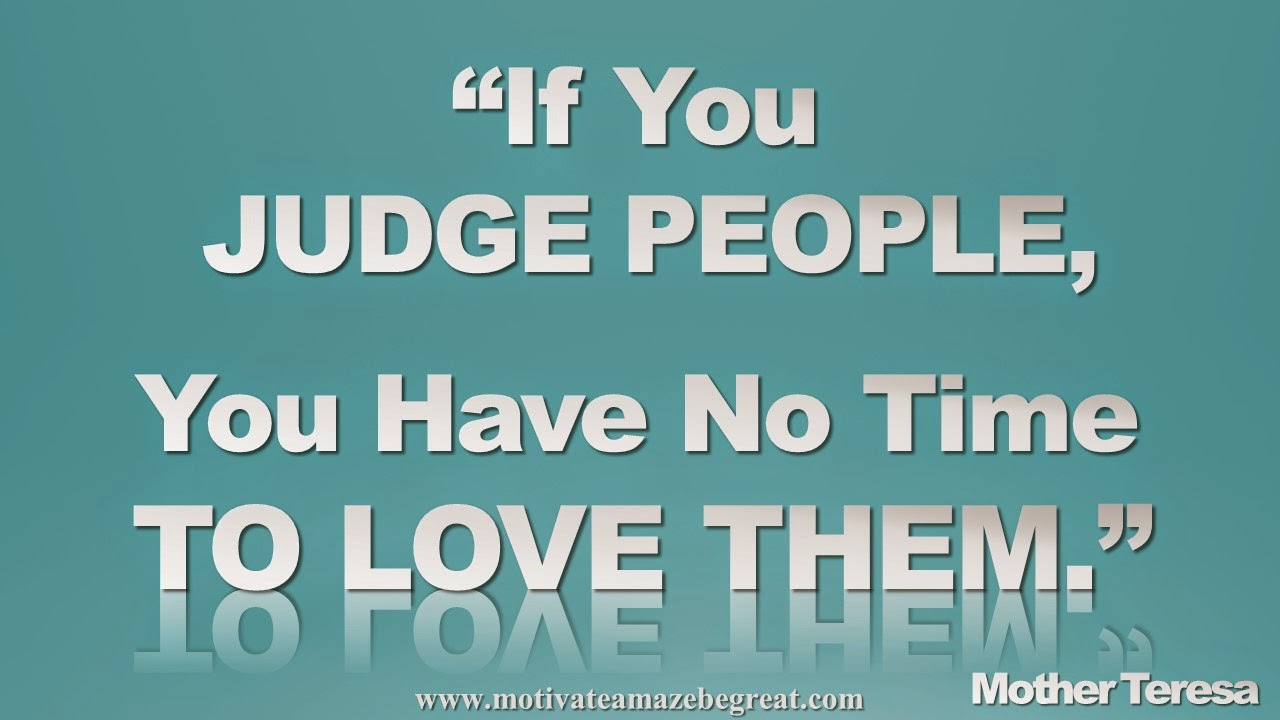 "Featured in our Inspirational Picture Quotes To Achieve Success in Life: ""If you judge people, you have no time to love them."" - Mother Teresa"