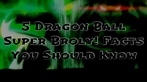 5 dragon ball super Broly facts you should know
