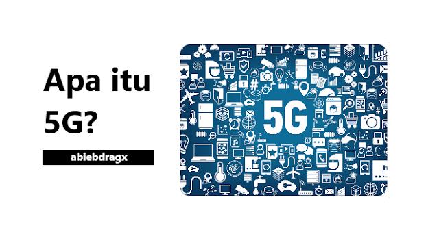 Apa itu jaringan 5G? Termasuk keunggulannya dibandingkan jaringan atau generasi sebelumnya? Abiebdragx
