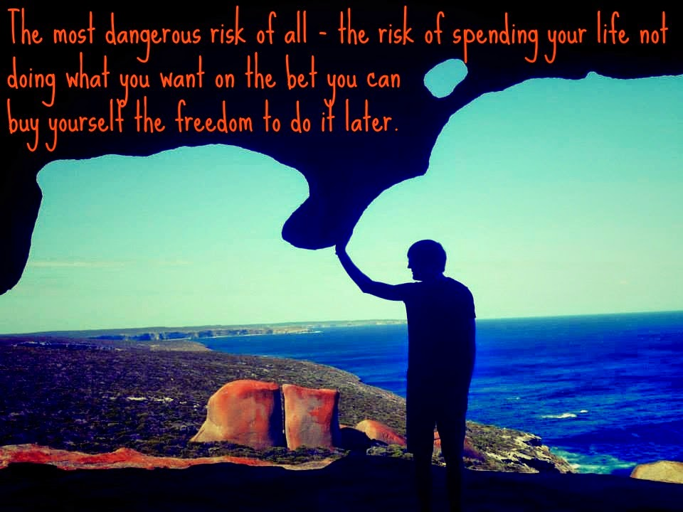 the most dangerous risk of all the risk of spending your life not doing what you want