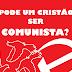 Pode um cristão verdadeiro ser um comunista?