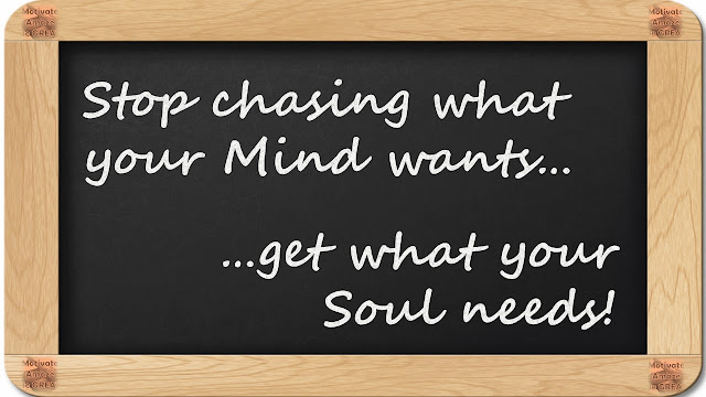 "8 Inspirational Messages They Never Told You At School:""Stop chasing what your Mind wants...get what your Soul needs! """