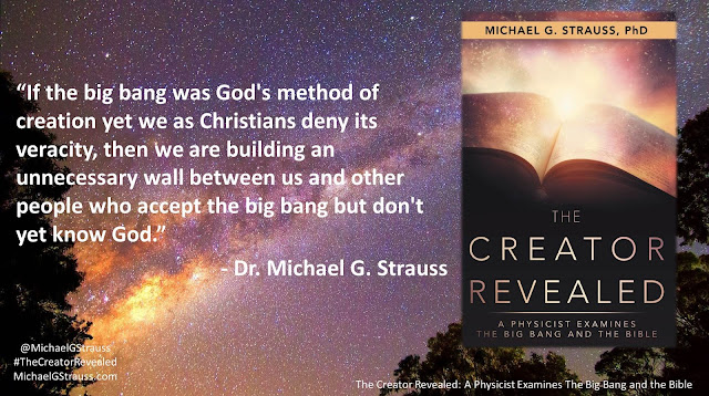 "Quote from Dr. Michael G. Strauss' book ""The Creator Revealed: A Physicist Examines the Big Bang and the Bible""- ""If the big bang was God's method of creation yet we as Christians deny its veracity, then we are building an unnecessary wall between us and other people who accept the big bang but don't yet know God."" #IsGenesisHistory #God #Science #BigBang #Astrophysics"