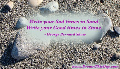 quotes life write your sad times in sand, write your good times in stone.