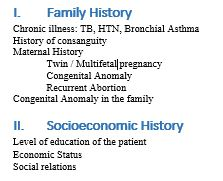 Family History Chronic illness: TB, HTN, Bronchial Asthma History of consanguity Maternal History Twin / Multifetal pregnancy Congenital Anomaly Recurrent Abortion Congenital Anomaly in the family VIII. Socioeconomic History Level of education of the patient Economic Status Social relations