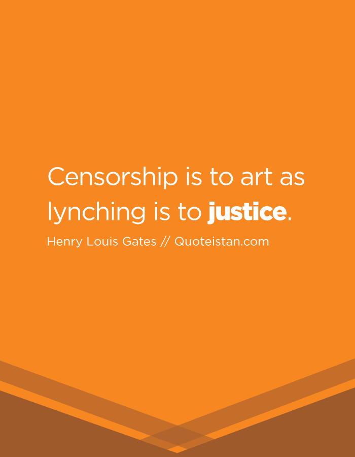 Censorship is to art as lynching is to justice.