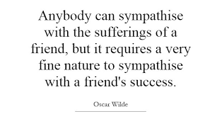 Quotes about friends:Anybody can sympathies with the suffering of a friend, but it requires a very fine nature to sympathies with a friend's success.
