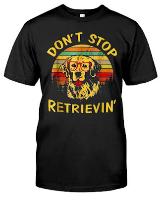 Don't Stop Retrieving Golden Retriever T Shirt Shirts
