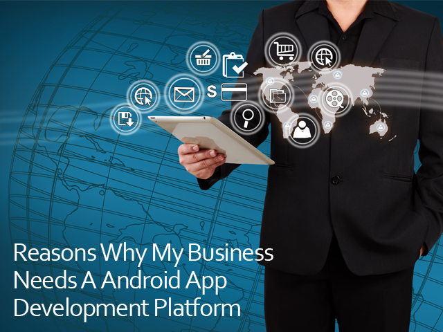 Reasons Why My Business Needs A Android App Development Platform