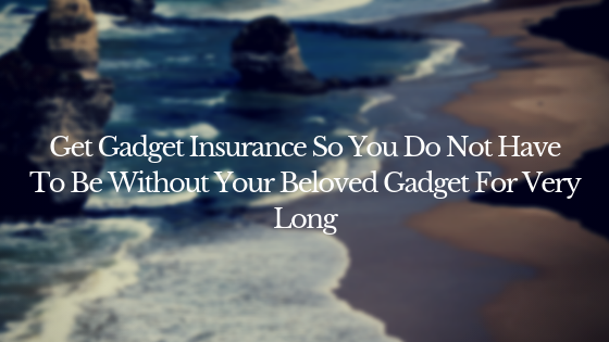 Get Gadget Insurance So You Do Not Have To Be Without Your Beloved Gadget For Very Long