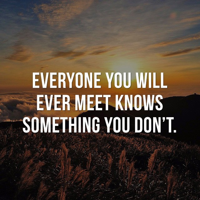 Everyone you will ever meet knows something you don't. - Picture Quotes