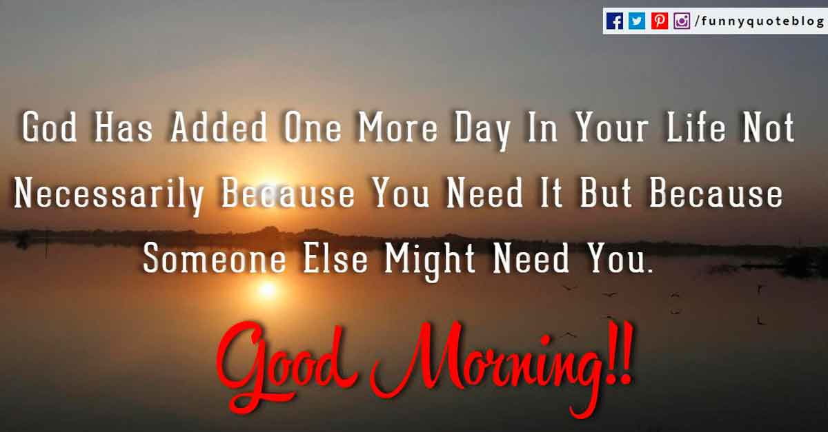 God Has Added One More Day In Your Life Not Necessarily Because You Need It But Because Someone Else Might Need You. Good Morning!!