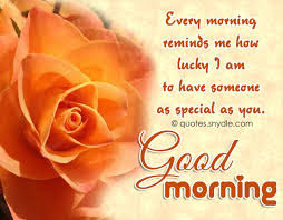 Good Morning Love Quotes: every morning reminds me how lucky i am to have someone as special as you.