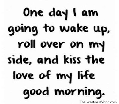 good morning quotes for girlfriends: One day I am going to wake up, roll over on my side, and kiss the love of my life good morning.