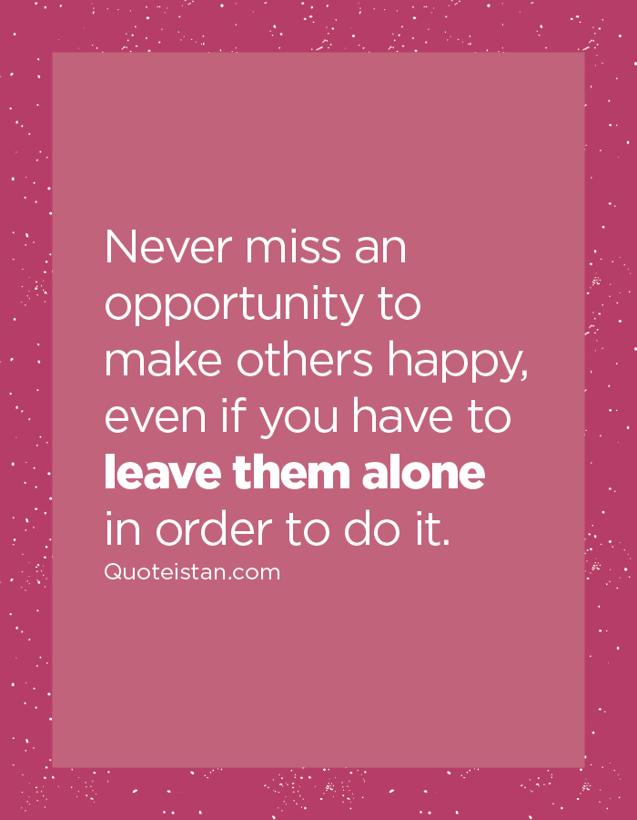 Never miss an opportunity to make others happy, even if you have to leave them alone in order to do it.