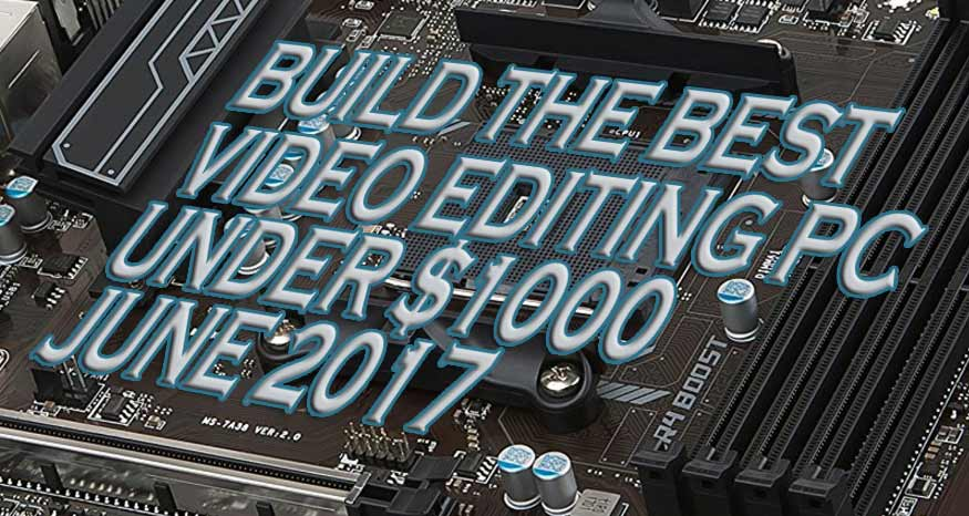 The Best $1000 4K Video Editing PC Build in June 2017