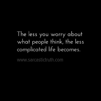 The less you worry about what people think, the less complicated life becomes