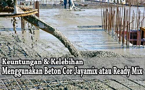 kelebihan dan keuntungan menggunakan beton cor jayamix atau ready mix