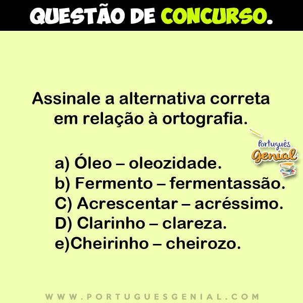 Assinale a alternativa correta em relação à ortografia - Óleo - oleozidade; Fermento - fermentassão...
