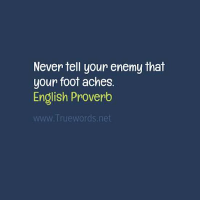Never tell your enemy that your foot aches