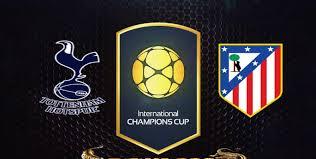 نتيجة واهداف مباراة توتنهام هوتسبير و أتلتيكو مدريد اليوم الجمعة 29-7-2016 فى الكأس الدولية للأبطال 2016