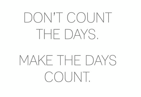 Don't count the days. make the days count ~ God is Heart