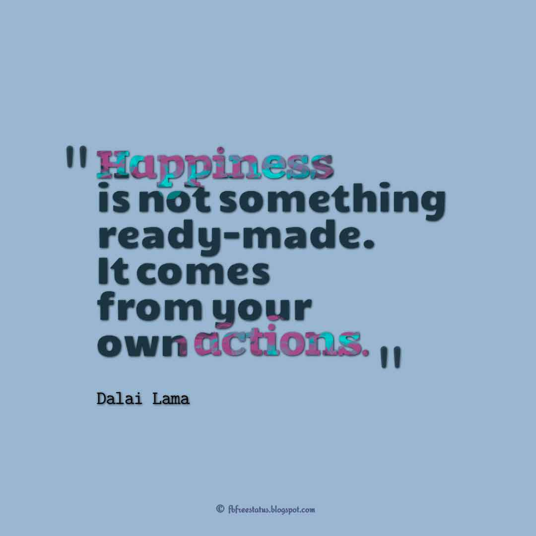�Happiness is not something ready-made. It comes from your own actions.� � Dalai Lama ,Quotes about happiness