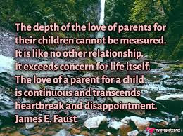 cute Quotes For Parents: It exceeds concern for life itself. The love of a parent for a child is continuous and transcends heartbreak and disappointment