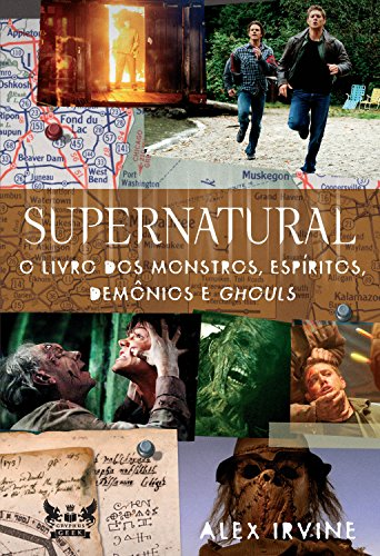 Supernatural - O Livro dos Monstros, Espíritos, Demônios e Ghouls - Alex Irvine
