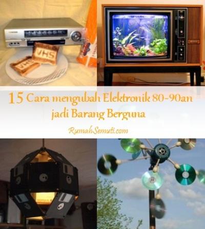 15 Cara mengubah Elektronik 80-90an  jadi Barang Berguna