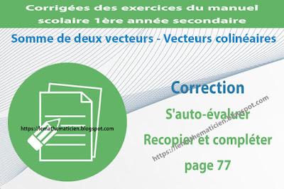 Correction - S'auto-évaluer Recopier et compléter page 77 - Somme de deux vecteurs - Vecteurs colinéaires