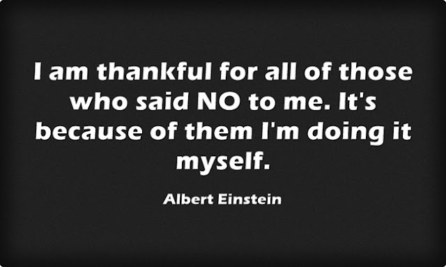 I am thankful for all of those who said NO to me. It's because of them I'm doing it myself. Albert Einstein quote