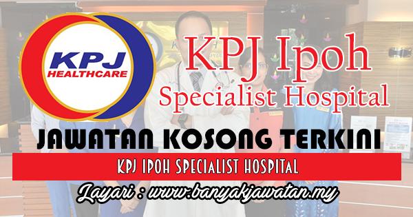 Jawatan Kosong 2017 di KPJ Ipoh Specialist Hospital www.banyakjawatan.my