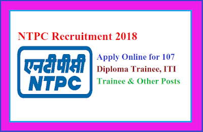 Sarkari job:-NTPC Recruitment 2018 | Apply Online for 107 Diploma Trainee, ITI Trainee & Other Posts