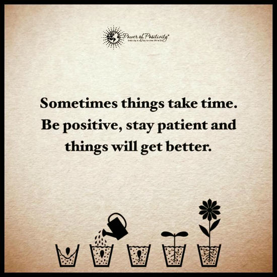 Sometimes things take time. Be positive, stay patient and ...