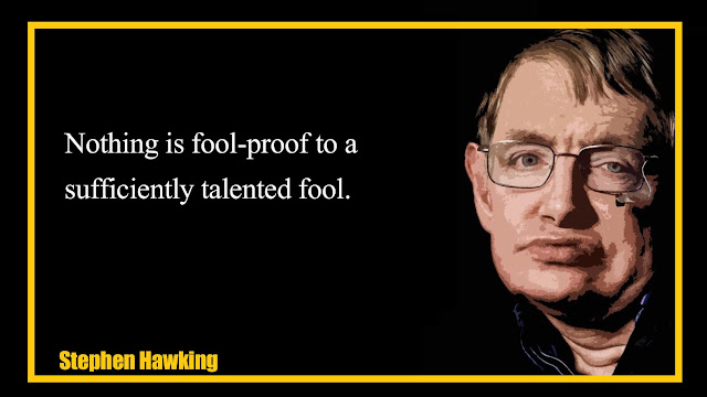 Nothing is fool-proof to a sufficiently talented fool Stephen Hawking